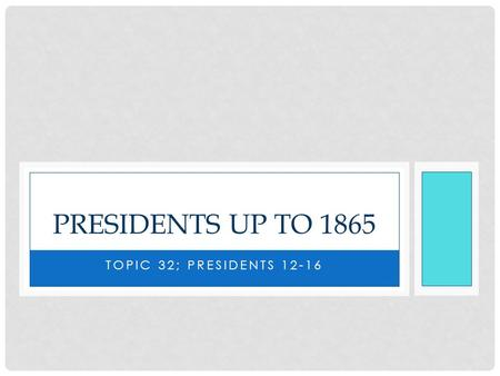 TOPIC 32; PRESIDENTS 12-16 PRESIDENTS UP TO 1865.