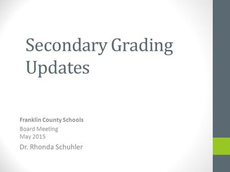 Secondary Grading Updates Franklin County Schools Board Meeting May 2015 Dr. Rhonda Schuhler.
