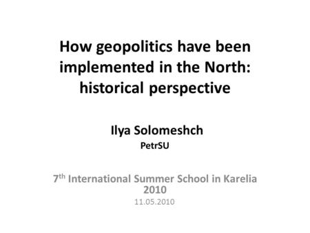 How geopolitics have been implemented in the North: historical perspective Ilya Solomeshch PetrSU 7 th International Summer School in Karelia 2010 11.05.2010.