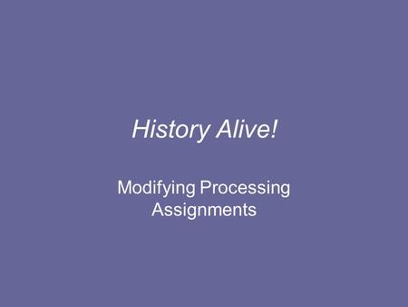 History Alive! Modifying Processing Assignments. The purposes of the Processing Assignments are to: Review information in a new way to deepen learning.