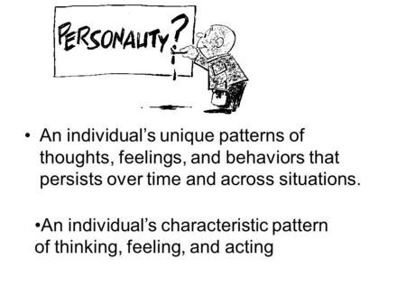 An individual's unique patterns of thoughts, feelings, and behaviors that persists over time and across situations. An individual's characteristic pattern.