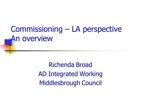 Commissioning – LA perspective An overview Richenda Broad AD Integrated Working Middlesbrough Council.