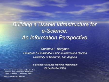 11 Building a Usable Infrastructure for e-Science: An Information Perspective Christine L. Borgman Professor & Presidential Chair in Information Studies.