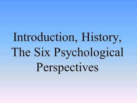 Introduction, History, The Six Psychological Perspectives.