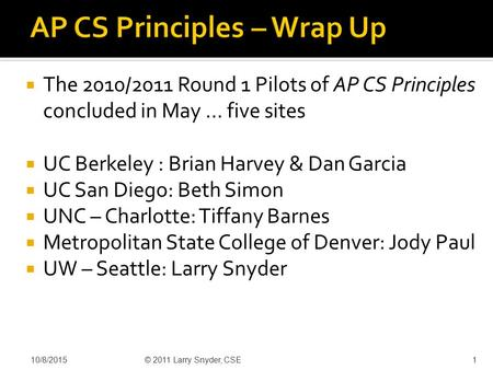  The 2010/2011 Round 1 Pilots of AP CS Principles concluded in May … five sites  UC Berkeley : Brian Harvey & Dan Garcia  UC San Diego: Beth Simon 