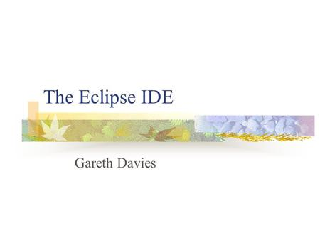 The Eclipse IDE Gareth Davies. Relevant Bio Professional Developer since 1994 Mostly Microsoft platform, using successive versions of Visual Studio Serious.