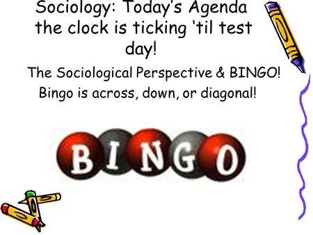 Sociology: Today's Agenda the clock is ticking 'til test day! The Sociological Perspective & BINGO! Bingo is across, down, or diagonal!