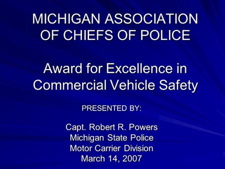 MICHIGAN ASSOCIATION OF CHIEFS OF POLICE Award for Excellence in Commercial Vehicle Safety PRESENTED BY: Capt. Robert R. Powers Michigan State Police Motor.