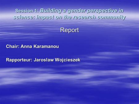Session 1: Building a gender perspective in science: impact on the research community Report Chair: Anna Karamanou Rapporteur: Jaroslaw Wojcieszek.