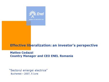 "Effective liberalization: an investor's perspective Matteo Codazzi Country Manager and CEO ENEL Romania ""Sectorul eniergei electrice"" Bucharest – 2007,"