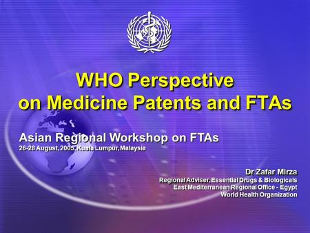 WHO Perspective on Medicine Patents and FTAs Asian Regional Workshop on FTAs 26-28 August, 2005, Kuala Lumpur, Malaysia Dr Zafar Mirza Regional Adviser,