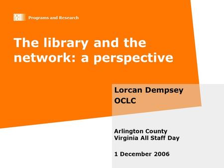 Programs and Research The library and the network: a perspective Lorcan Dempsey OCLC Arlington County Virginia All Staff Day 1 December 2006.