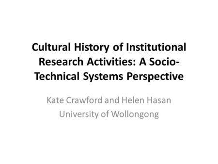 Cultural History of Institutional Research Activities: A Socio- Technical Systems Perspective Kate Crawford and Helen Hasan University of Wollongong.