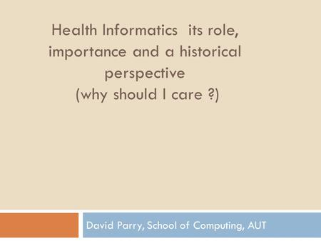 Health Informatics its role, importance and a historical perspective (why should I care ?) David Parry, School of Computing, AUT.