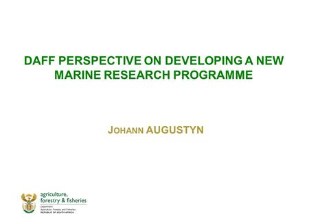 DAFF PERSPECTIVE ON DEVELOPING A NEW MARINE RESEARCH PROGRAMME J OHANN AUGUSTYN.