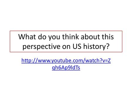 What do you think about this perspective on US history?  qh6Ap9ldTs.