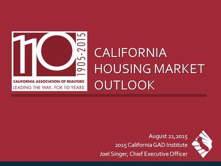 CALIFORNIA HOUSING MARKET OUTLOOK August 21,2015 2015 California GAD Institute Joel Singer, Chief Executive Officer.