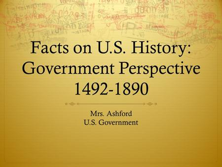 Facts on U.S. History: Government Perspective 1492-1890 Mrs. Ashford U.S. Government.