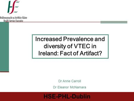 HSE-PHL-Dublin Increased Prevalence and diversity of VTEC in Ireland: Fact of Artifact? Dr Anne Carroll Dr Eleanor McNamara.