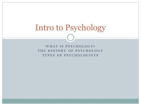 WHAT IS PSYCHOLOGY? THE HISTORY OF PSYCHOLOGY TYPES OF PSYCHOLOGISTS Intro to Psychology.