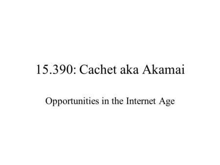 15.390: Cachet aka Akamai Opportunities in the Internet Age.