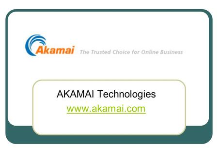 AKAMAI Technologies www.akamai.com. AKAMAI Akamai company stores copies of web content in different locations Mainly provides co-location and marketing.