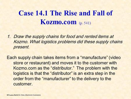 Dr. Chen, Electronic Commerce  Prentice Hall & Dr. Chen, Electronic Commerce Case 14.1 The Rise and Fall of Kozmo.com (p. 541) 1.Draw the supply chains.