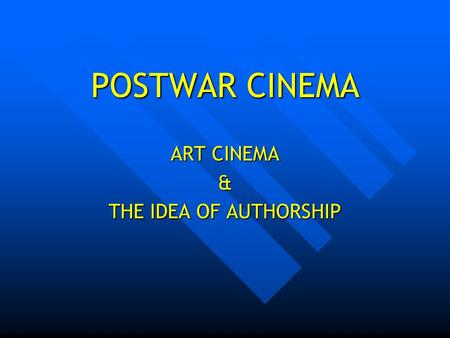 POSTWAR CINEMA ART CINEMA & THE IDEA OF AUTHORSHIP.