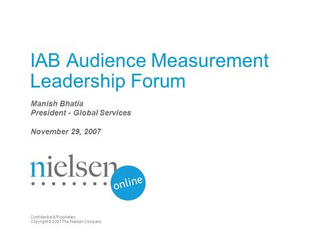 Confidential & Proprietary Copyright © 2007 The Nielsen Company IAB Audience Measurement Leadership Forum Manish Bhatia President - Global Services November.