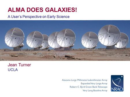 ALMA DOES GALAXIES! A User's Perspective on Early Science Jean Turner UCLA.