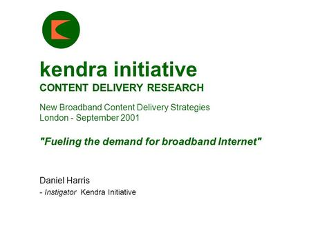 Kendra initiative CONTENT DELIVERY RESEARCH New Broadband Content Delivery Strategies London - September 2001 Fueling the demand for broadband Internet