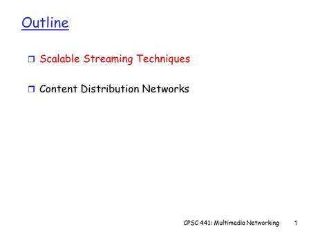 CPSC 441: Multimedia Networking1 Outline r Scalable Streaming Techniques r Content Distribution Networks.