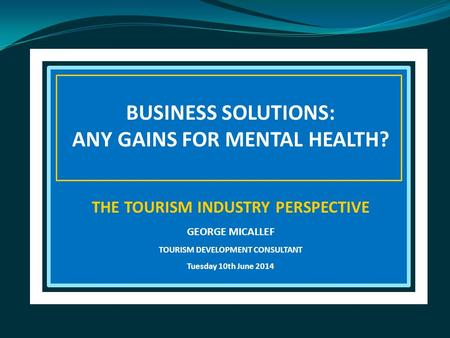 BUSINESS SOLUTIONS: ANY GAINS FOR MENTAL HEALTH? THE TOURISM INDUSTRY PERSPECTIVE GEORGE MICALLEF TOURISM DEVELOPMENT CONSULTANT Tuesday 10th June 2014.