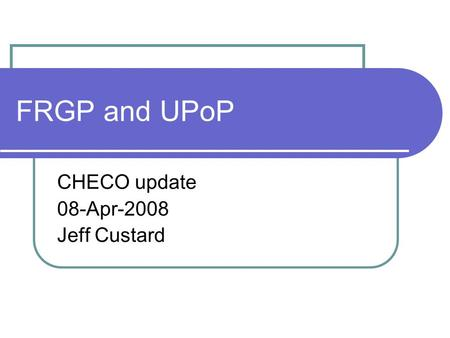 FRGP and UPoP CHECO update 08-Apr-2008 Jeff Custard.