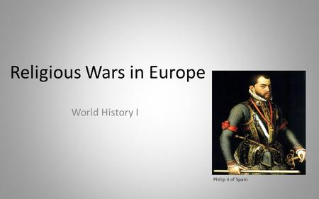 Religious Wars in Europe World History I Philip II of Spain.