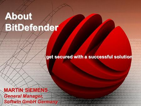 About BitDefender get secured with a successful solution MARTIN SIEMENS General Manager, Softwin GmbH Germany.