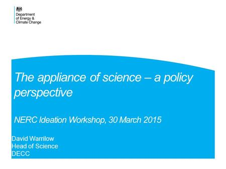 The appliance of science – a policy perspective NERC Ideation Workshop, 30 March 2015 David Warrilow Head of Science DECC.
