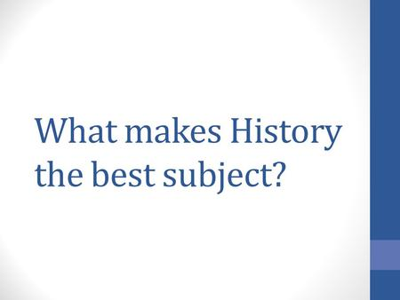 What makes History the best subject?. All the smartest, best people teach History (see current teacher for example)