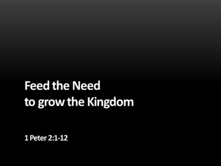 Feed the Need to grow the Kingdom 1 Peter 2:1-12.