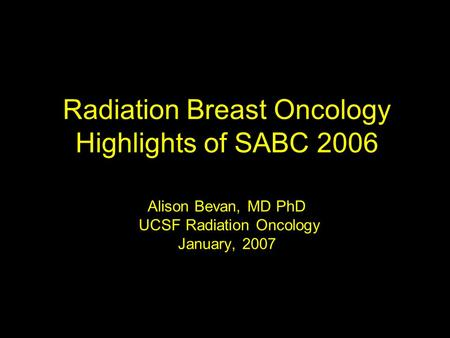 Radiation Breast Oncology Highlights of SABC 2006 Alison Bevan, MD PhD UCSF Radiation Oncology January, 2007.