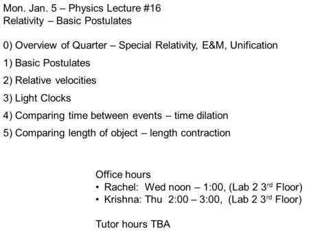 Mon. Jan. 5 – Physics Lecture #16 Relativity – Basic Postulates 0) Overview of Quarter – Special Relativity, E&M, Unification 1) Basic Postulates 2) Relative.