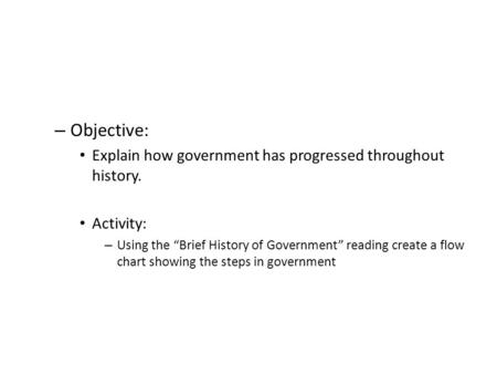 "– Objective: Explain how government has progressed throughout history. Activity: – Using the ""Brief History of Government"" reading create a flow chart."