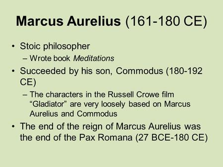 Marcus Aurelius (161-180 CE) Stoic philosopher –Wrote book Meditations Succeeded by his son, Commodus (180-192 CE) –The characters in the Russell Crowe.