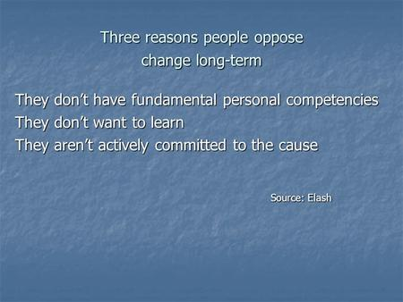 Three reasons people oppose change long-term They don't have fundamental personal competencies They don't want to learn They aren't actively committed.