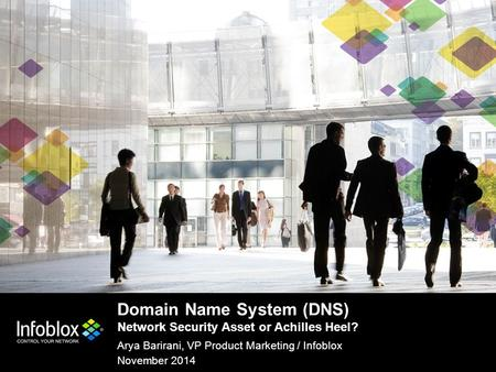 1 | © 2013 Infoblox Inc. All Rights Reserved. 1 | © 2014 Infoblox Inc. All Rights Reserved. Domain Name System (DNS) Network Security Asset or Achilles.