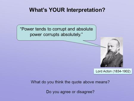 "Lord Acton (1834-1902) What's YOUR Interpretation? What do you think the quote above means? Do you agree or disagree? ""Power tends to corrupt and absolute."