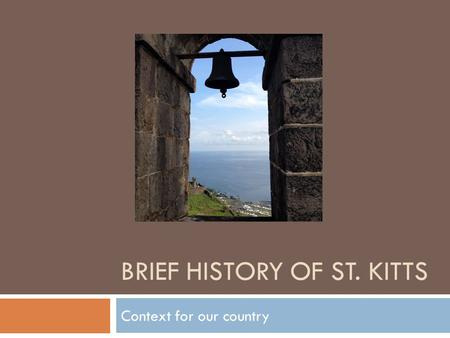 BRIEF HISTORY OF ST. KITTS Context for our country.
