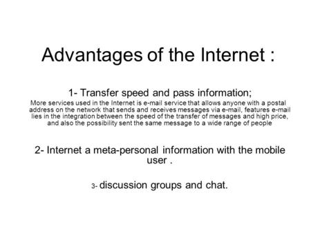 Advantages of the Internet : 1- Transfer speed and pass information; More services used in the Internet is e-mail service that allows anyone with a postal.