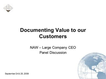 September 24 & 25, 2008 Documenting Value to our Customers NAW – Large Company CEO Panel Discussion.