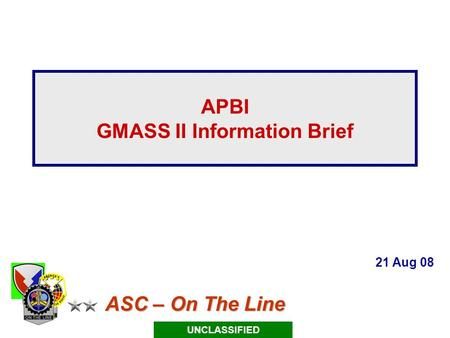 ASC – On The Line ASC – On The Line APBI GMASS II Information Brief 21 Aug 08 UNCLASSIFIED.